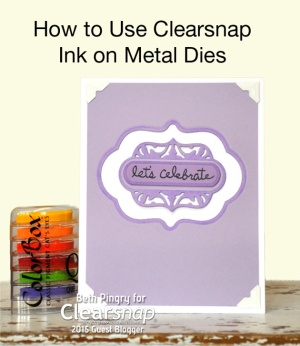 Using Clearsnap Ink on Metal Dies by Beth Pingry